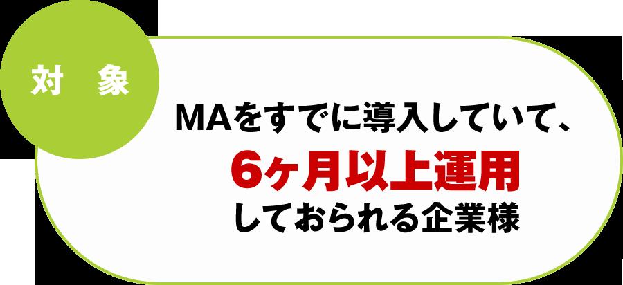 対象:MAをすでに導入していて、6か月以上運しておられる企業様
